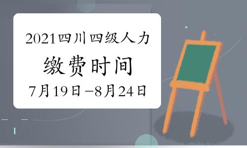 2021年四川四级人力资源管理师考试缴费时间:7月19日已开始
