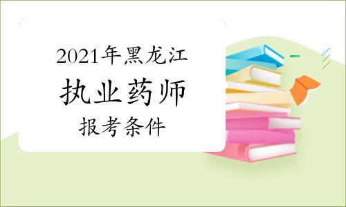 2021年黑龙江执业药师报考条件