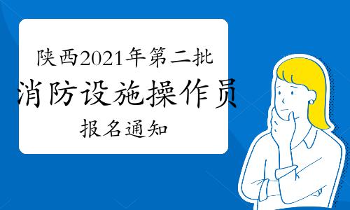 陕西2021年第二批次中级消防设施操作员考试计划确定