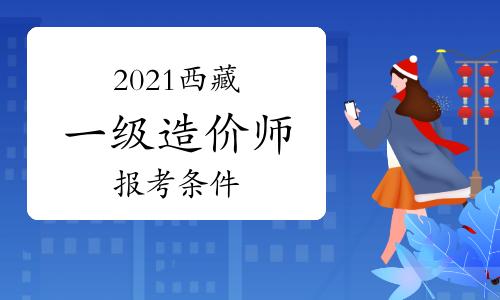 2021年西藏一级造价师报考需要什么条件?