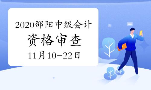 2020年湖南邵阳市中级会计职称考后网上资格审查时间11月10日至22日