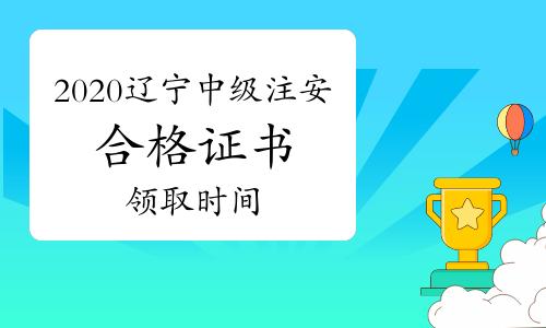 2020年辽宁中级注册安全工程师合格证书领取时间