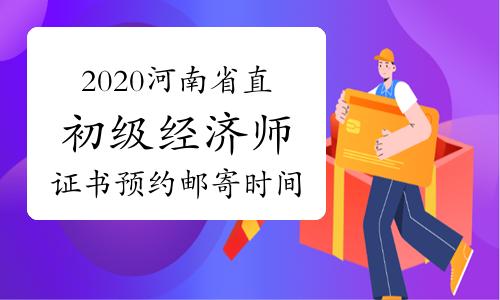 2020河南省直初级经济师证书预约邮寄时间:2021年1月15日至2月22日