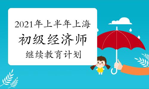 2021年上半年上海初级经济师继续教育计划