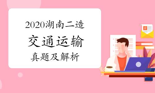 2020年湖南二级造价师《交通运输》真题及解析(网友版)