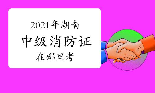 中級消防員:2021年湖南消防證在哪里考?