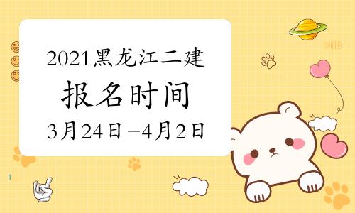 2021年黑龙江二建考试安排公布 报名时间为:3月24日-4月2日