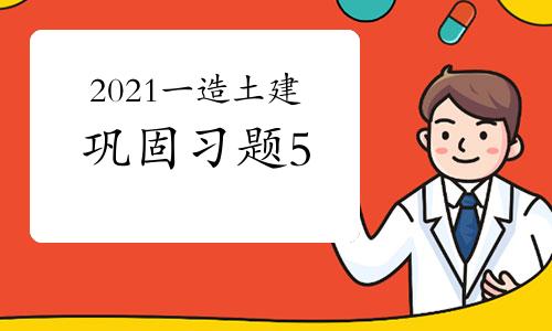2021一级造价师《土建工程》巩固习题(5)