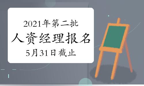 2021年广西第二批次人力资源经理报名截止时间:5月31日