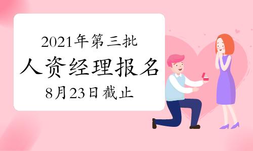 2021年第三批天津人力资源经理报名时间截止于:8月23日