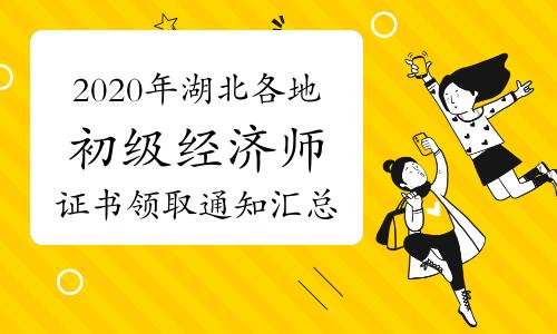 2020年湖北各地初级经济师证书领取通知汇总(2021年3月24日更新荆州)