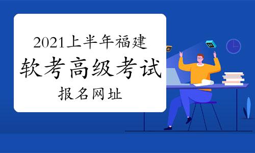 2021年上半年福建省软考高级考试报名网址:中国计算机技术职业资格网