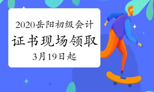 2020年湖南岳阳市初级会计证书现场领取通知(2021年3月19日-4月30日)