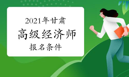 2021年甘肃高级经济师考试报名条件介绍