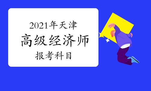 2021年天津高級經濟師報考科目有哪些
