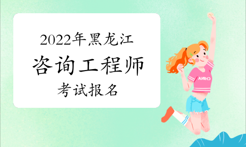 2022年黑龙江省咨询工程师报名时间