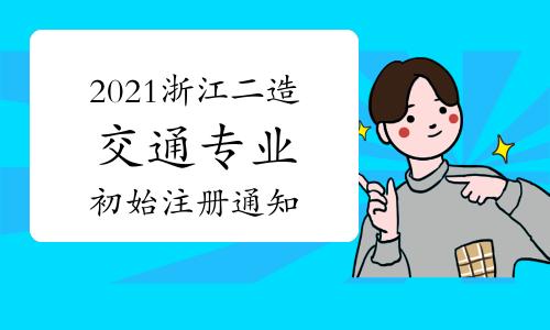 2021年度浙江二级造价工程师(交通运输工程专业)初始注册工作的通知