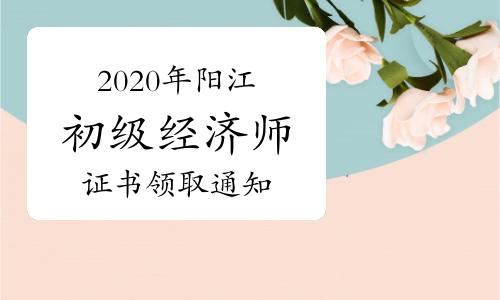 2020年陽江初級經濟師證書領取通知2021年3月24日起