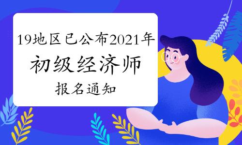 19地区已公布2021年初级经济师报名通知,有你的地区吗