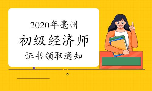 2020年亳州初级经济师证书领取通知(现场2021年3月10日-11日)