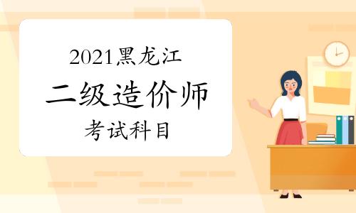 2021黑龙江二级造价师考哪几门课程?