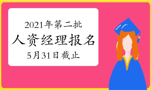 2021年贵州第二批次人力资源经理报名时间:5月31日截止