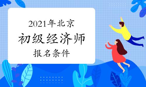 2021年北京初级经济师报名条件已公布