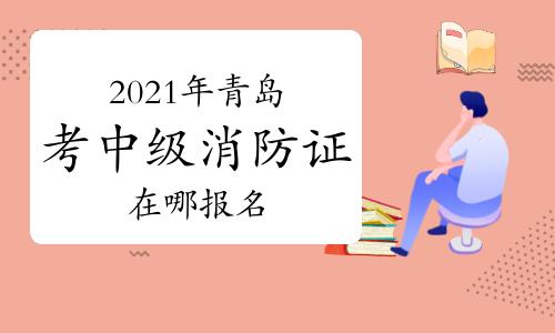 中級消防員:2021年青島考消防證在哪報名?