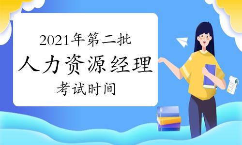 2021年湖南第二批次人力资源经理考试时间:6月19日