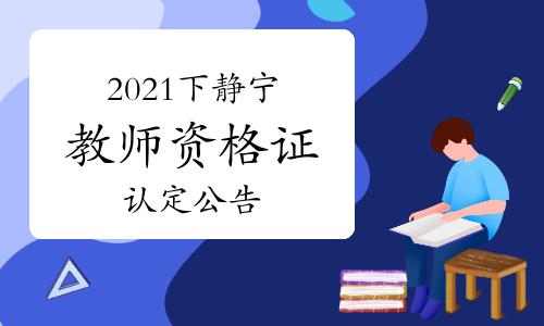 2021年下半年甘肃静宁教师资格证认定公告