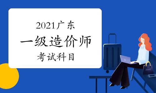 2021年廣東一級造價工程師考哪些科目?