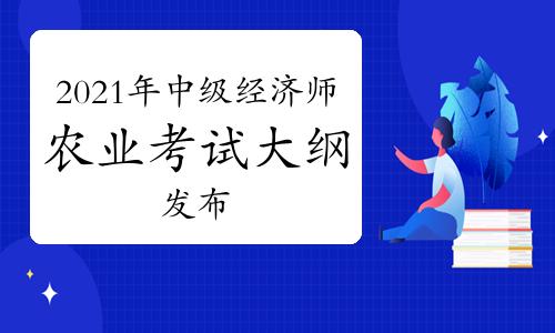 中国人事考试网:2021年中级经济师《农业》考试大纲发布!