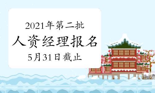 2021年海南第二批次人力资源经理报名截止时间:5月31日
