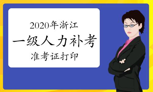 2020年浙江一级人力资源管理师考试补考准考证打印即将结束(1月16日截止)
