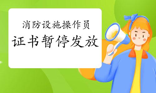 2021年广东中级消防设施操作员证书暂停发放通知
