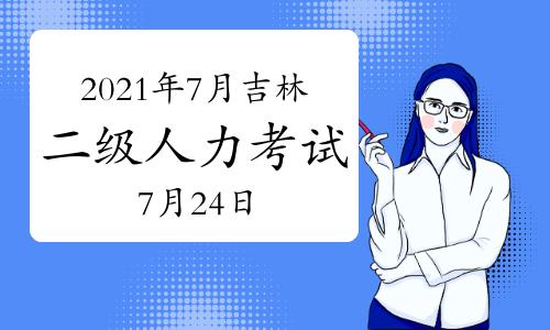 2021年7月吉林二级人力资源管理师考试时间:7月24日