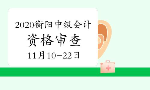 2020年湖南衡阳市中级会计职称考后网上资格审查时间11月10日至11月22日