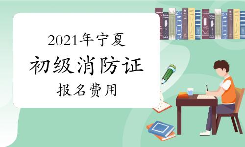 2021年宁夏初级消防证报名费用