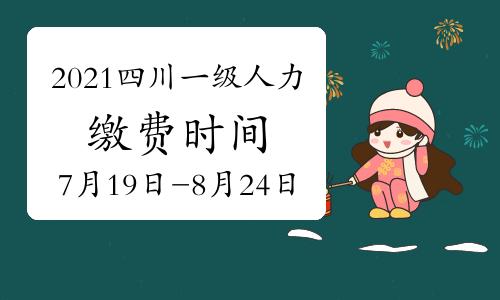 2021年四川一级人力资源管理师考试缴费时间:7月19日开启