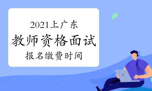 2021年上半年广东教师资格证面试报名缴费时间