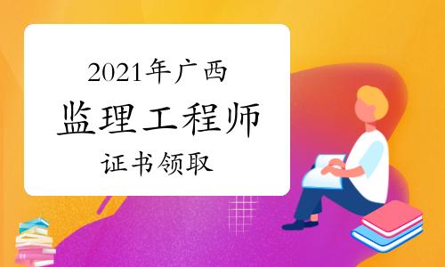 2021年廣西監理工程師成績合格證明領取時間自9月9日起(節假日除外)