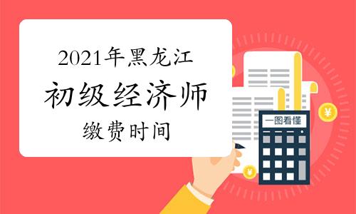 2021年黑龙江初级经济师缴费时间为7月20日-8月6日