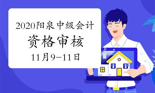 2020年山西陽泉市中級會計考試考后資格審核時間11月9日至11日