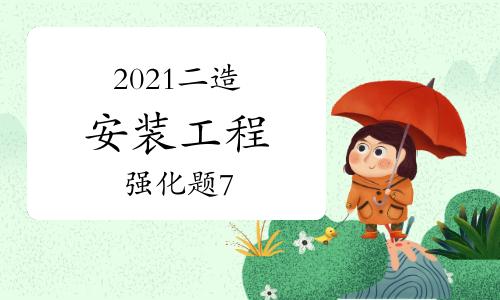 2021年二級造價工程師《安裝工程》強化題(7)