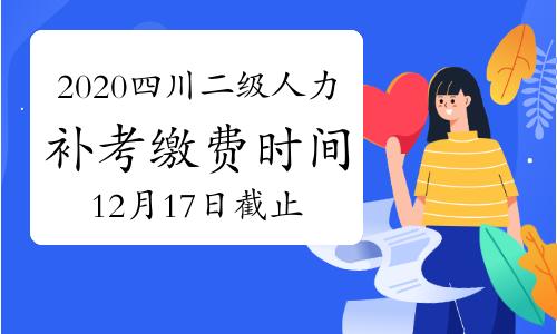 2020年四川二級人力資源管理師考試補考繳費截止時間:12月17日