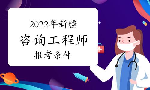 2022年新疆咨询工程师考试详细报名条件是什么?