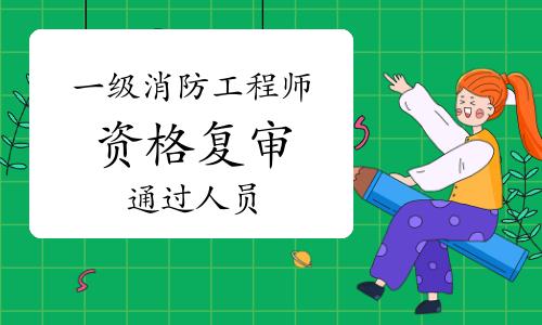 2020年湖南衡阳一级消防工程师资格复审补审通过人员公示