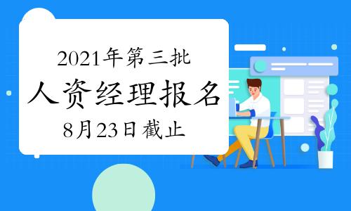 2021年第三批广东人力资源经理报名时间截止于:8月23日