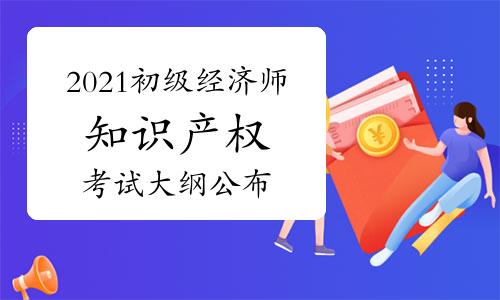 2021年初级经济师《知识产权》考试大纲已公布