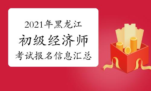2021年黑龙江初级经济师考试报名信息汇总